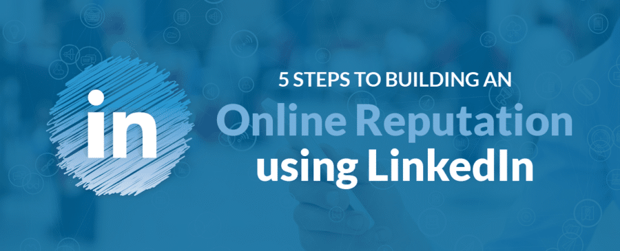 5 Steps to Building an Online Reputation using LinkedIn