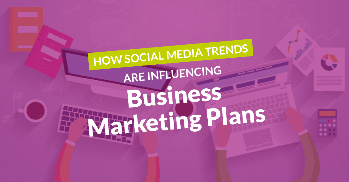 How Social Media Trends are Influencing Business Marketing Plans