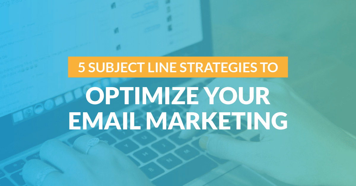 5 Subject Line Strategies to Optimize Your Email Marketing