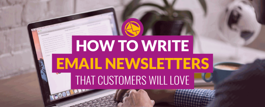 How to Write Email Newsletters That Customers Will Love
